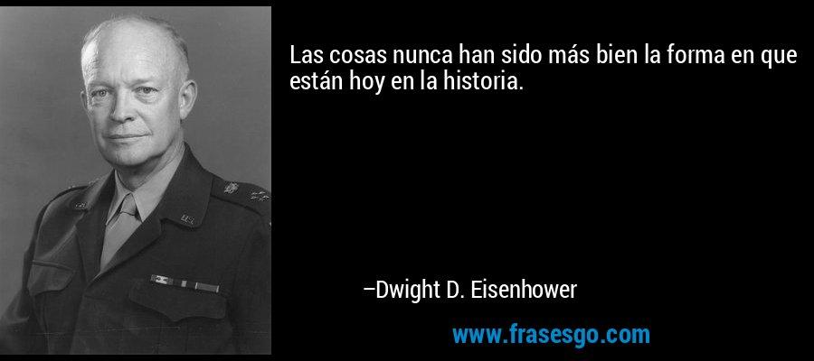 Las cosas nunca han sido más bien la forma en que están hoy en la historia. – Dwight D. Eisenhower