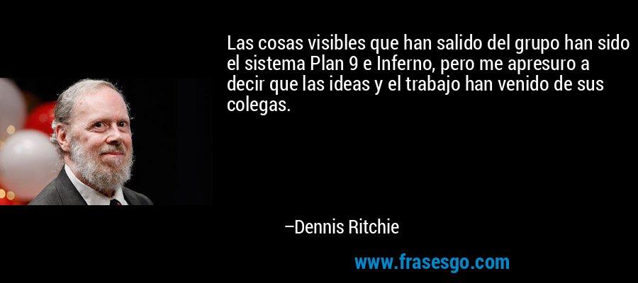 Las cosas visibles que han salido del grupo han sido el sistema Plan 9 e Inferno, pero me apresuro a decir que las ideas y el trabajo han venido de sus colegas. – Dennis Ritchie