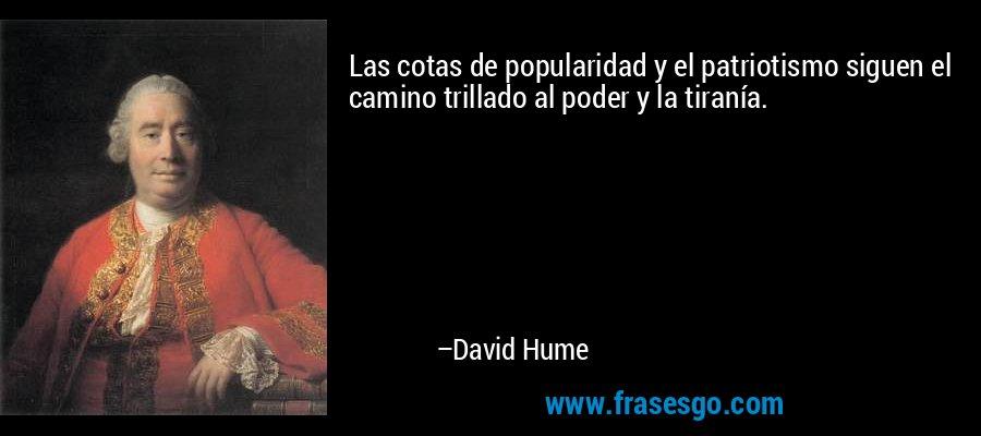 Las cotas de popularidad y el patriotismo siguen el camino trillado al poder y la tiranía. – David Hume