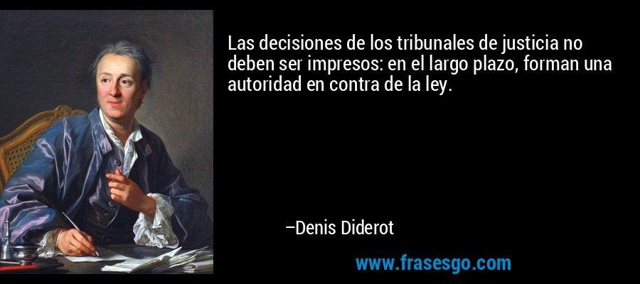 Las decisiones de los tribunales de justicia no deben ser impresos: en el largo plazo, forman una autoridad en contra de la ley. – Denis Diderot