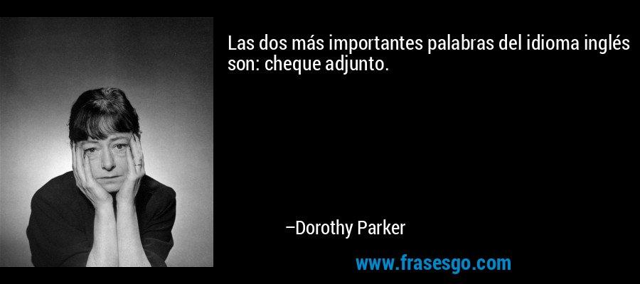 Las dos más importantes palabras del idioma inglés son: cheque adjunto. – Dorothy Parker