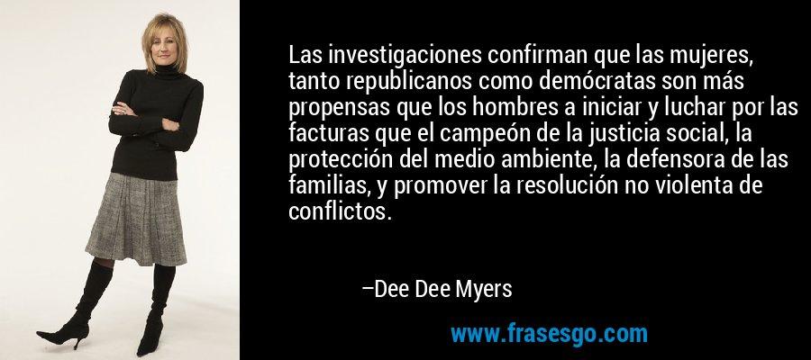 Las investigaciones confirman que las mujeres, tanto republicanos como demócratas son más propensas que los hombres a iniciar y luchar por las facturas que el campeón de la justicia social, la protección del medio ambiente, la defensora de las familias, y promover la resolución no violenta de conflictos. – Dee Dee Myers