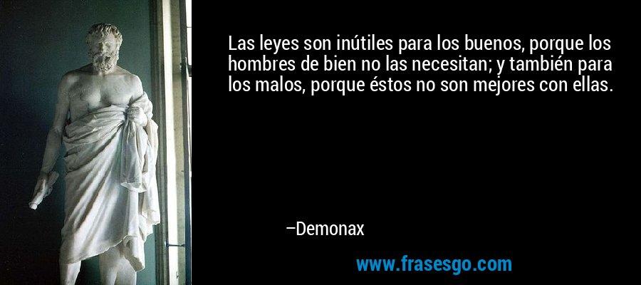 Las leyes son inútiles para los buenos, porque los hombres de bien no las necesitan; y también para los malos, porque éstos no son mejores con ellas. – Demonax
