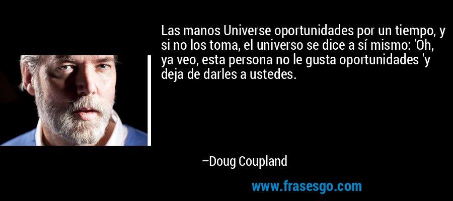 Las manos Universe oportunidades por un tiempo, y si no los toma, el universo se dice a sí mismo: 'Oh, ya veo, esta persona no le gusta oportunidades 'y deja de darles a ustedes. – Doug Coupland