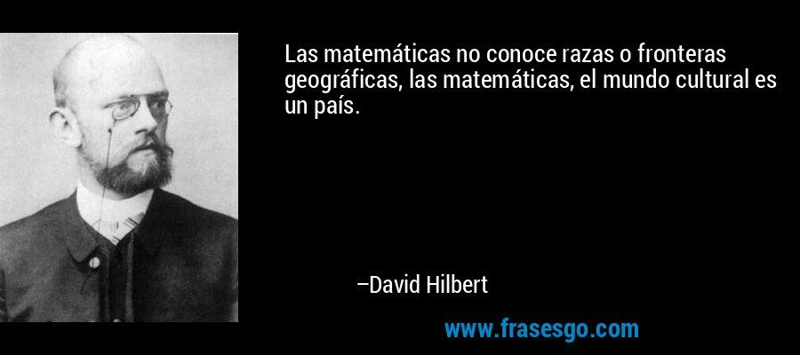Las matemáticas no conoce razas o fronteras geográficas, las matemáticas, el mundo cultural es un país. – David Hilbert