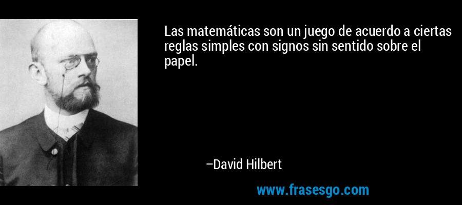 Las matemáticas son un juego de acuerdo a ciertas reglas simples con signos sin sentido sobre el papel. – David Hilbert