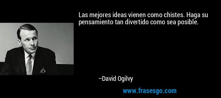 Las mejores ideas vienen como chistes. Haga su pensamiento tan divertido como sea posible. – David Ogilvy