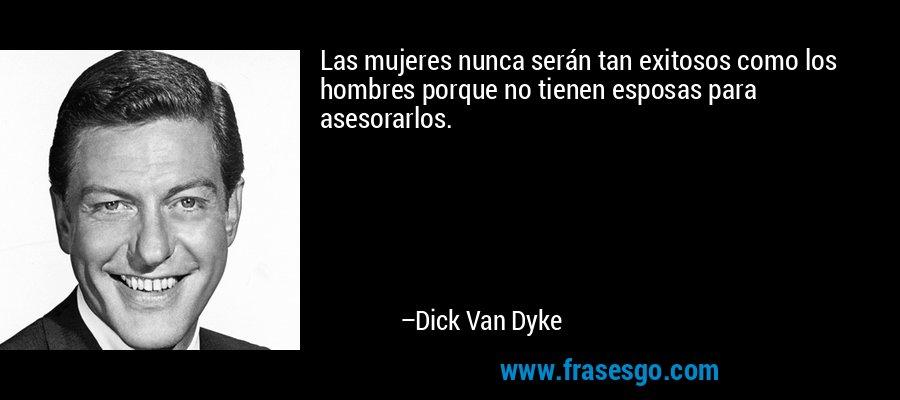 Las mujeres nunca serán tan exitosos como los hombres porque no tienen esposas para asesorarlos. – Dick Van Dyke
