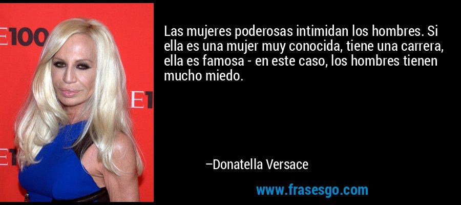 Las mujeres poderosas intimidan los hombres. Si ella es una mujer muy conocida, tiene una carrera, ella es famosa - en este caso, los hombres tienen mucho miedo. – Donatella Versace