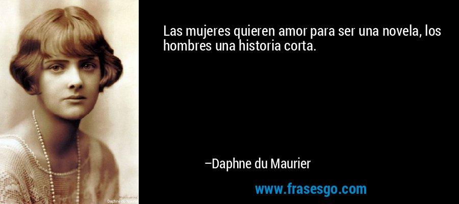 Las mujeres quieren amor para ser una novela, los hombres una historia corta. – Daphne du Maurier