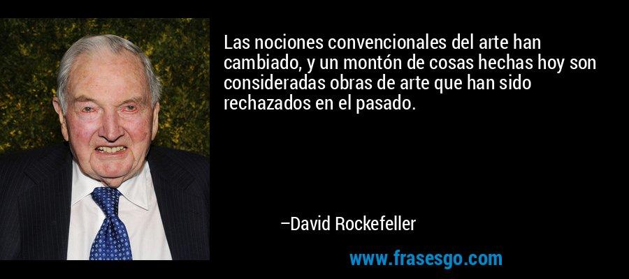 Las nociones convencionales del arte han cambiado, y un montón de cosas hechas hoy son consideradas obras de arte que han sido rechazados en el pasado. – David Rockefeller