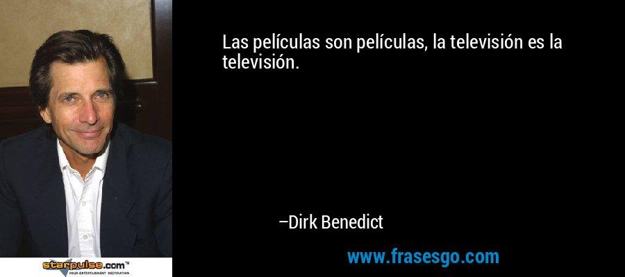 Las películas son películas, la televisión es la televisión. – Dirk Benedict
