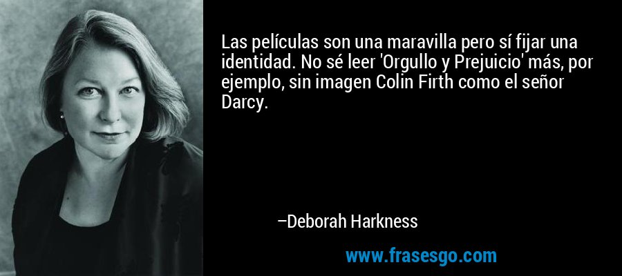 Las películas son una maravilla pero sí fijar una identidad. No sé leer 'Orgullo y Prejuicio' más, por ejemplo, sin imagen Colin Firth como el señor Darcy. – Deborah Harkness