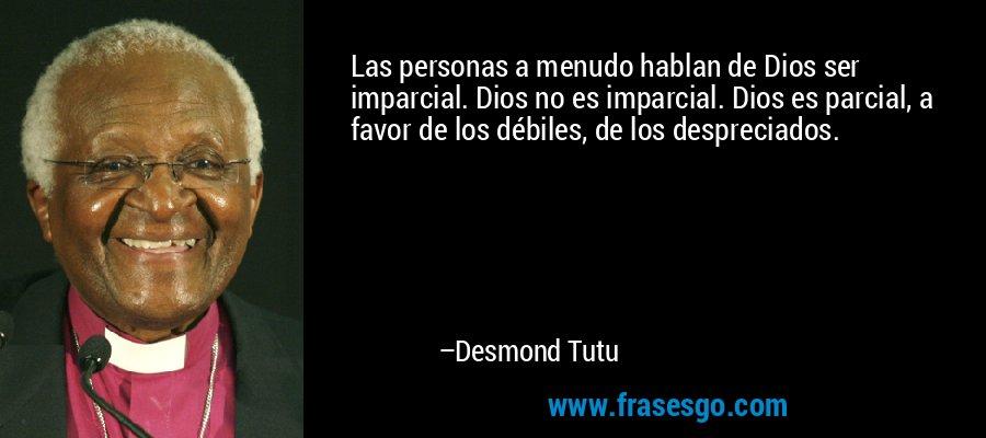 Las personas a menudo hablan de Dios ser imparcial. Dios no es imparcial. Dios es parcial, a favor de los débiles, de los despreciados. – Desmond Tutu