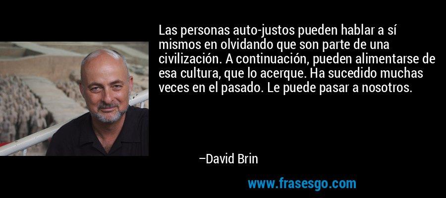 Las personas auto-justos pueden hablar a sí mismos en olvidando que son parte de una civilización. A continuación, pueden alimentarse de esa cultura, que lo acerque. Ha sucedido muchas veces en el pasado. Le puede pasar a nosotros. – David Brin