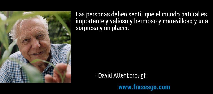 Las personas deben sentir que el mundo natural es importante y valioso y hermoso y maravilloso y una sorpresa y un placer. – David Attenborough