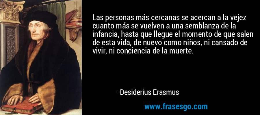 Las personas más cercanas se acercan a la vejez cuanto más se vuelven a una semblanza de la infancia, hasta que llegue el momento de que salen de esta vida, de nuevo como niños, ni cansado de vivir, ni conciencia de la muerte. – Desiderius Erasmus
