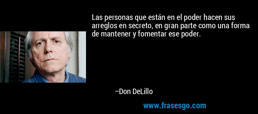 Las personas que están en el poder hacen sus arreglos en secreto, en gran parte como una forma de mantener y fomentar ese poder. – Don DeLillo