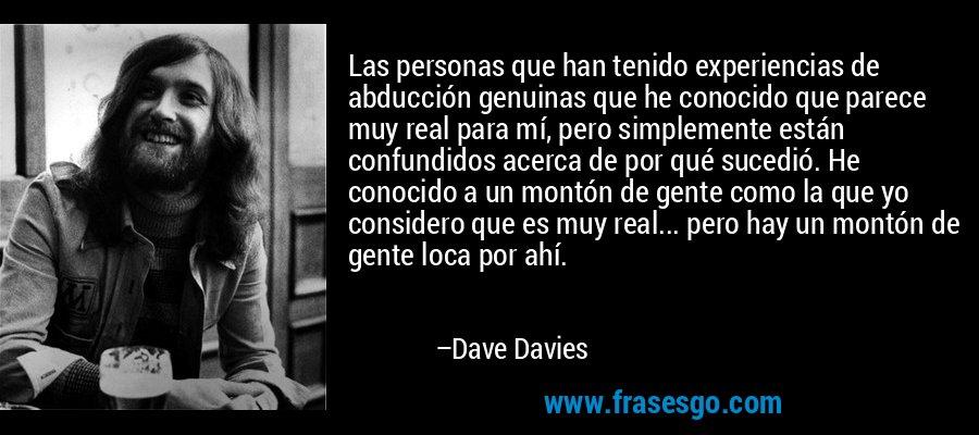 Las personas que han tenido experiencias de abducción genuinas que he conocido que parece muy real para mí, pero simplemente están confundidos acerca de por qué sucedió. He conocido a un montón de gente como la que yo considero que es muy real... pero hay un montón de gente loca por ahí. – Dave Davies