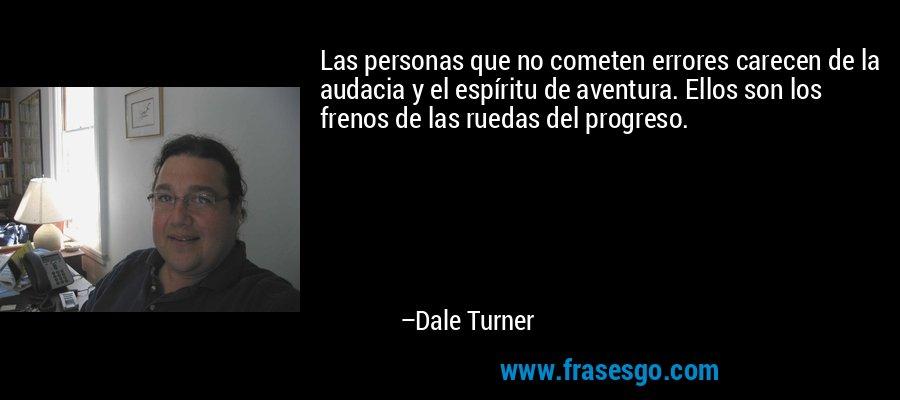 Las personas que no cometen errores carecen de la audacia y el espíritu de aventura. Ellos son los frenos de las ruedas del progreso. – Dale Turner