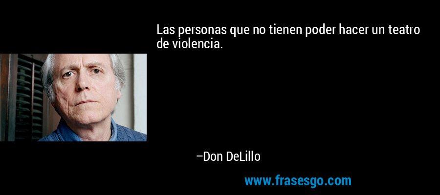 Las personas que no tienen poder hacer un teatro de violencia. – Don DeLillo