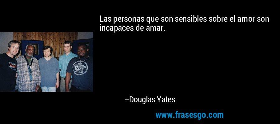 Las personas que son sensibles sobre el amor son incapaces de amar. – Douglas Yates