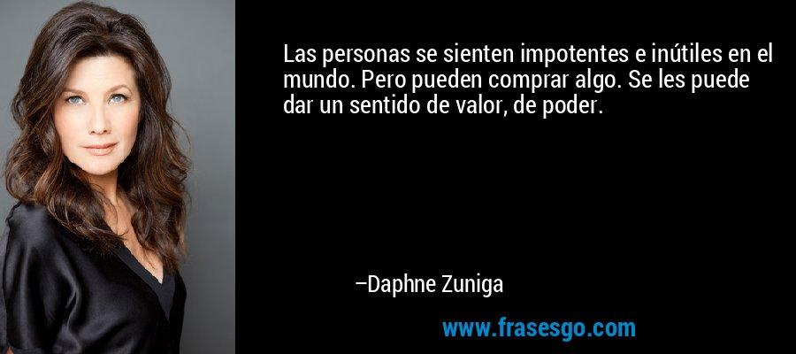 Las personas se sienten impotentes e inútiles en el mundo. Pero pueden comprar algo. Se les puede dar un sentido de valor, de poder. – Daphne Zuniga