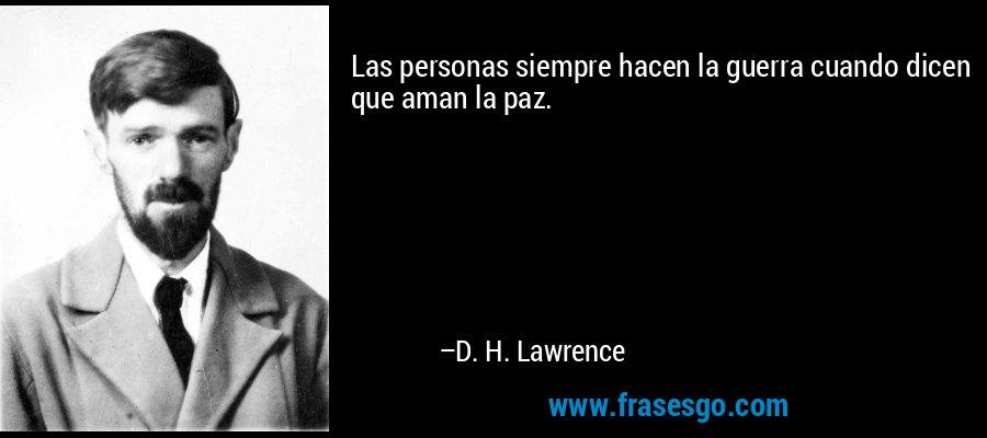 Las personas siempre hacen la guerra cuando dicen que aman la paz. – D. H. Lawrence