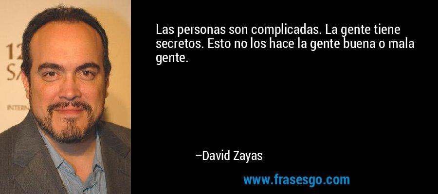 Las personas son complicadas. La gente tiene secretos. Esto no los hace la gente buena o mala gente. – David Zayas