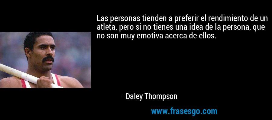 Las personas tienden a preferir el rendimiento de un atleta, pero si no tienes una idea de la persona, que no son muy emotiva acerca de ellos. – Daley Thompson
