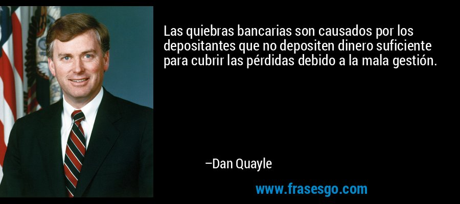 Las quiebras bancarias son causados por los depositantes que no depositen dinero suficiente para cubrir las pérdidas debido a la mala gestión. – Dan Quayle
