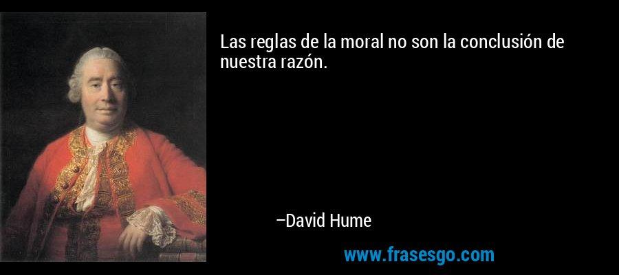 Las reglas de la moral no son la conclusión de nuestra razón. – David Hume