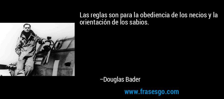 Las reglas son para la obediencia de los necios y la orientación de los sabios. – Douglas Bader