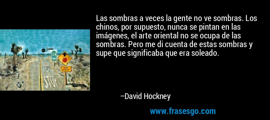 Las sombras a veces la gente no ve sombras. Los chinos, por supuesto, nunca se pintan en las imágenes, el arte oriental no se ocupa de las sombras. Pero me di cuenta de estas sombras y supe que significaba que era soleado. – David Hockney