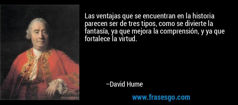 Las ventajas que se encuentran en la historia parecen ser de tres tipos, como se divierte la fantasía, ya que mejora la comprensión, y ya que fortalece la virtud. – David Hume