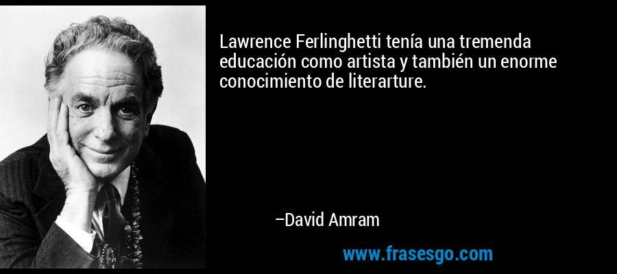 Lawrence Ferlinghetti tenía una tremenda educación como artista y también un enorme conocimiento de literarture. – David Amram