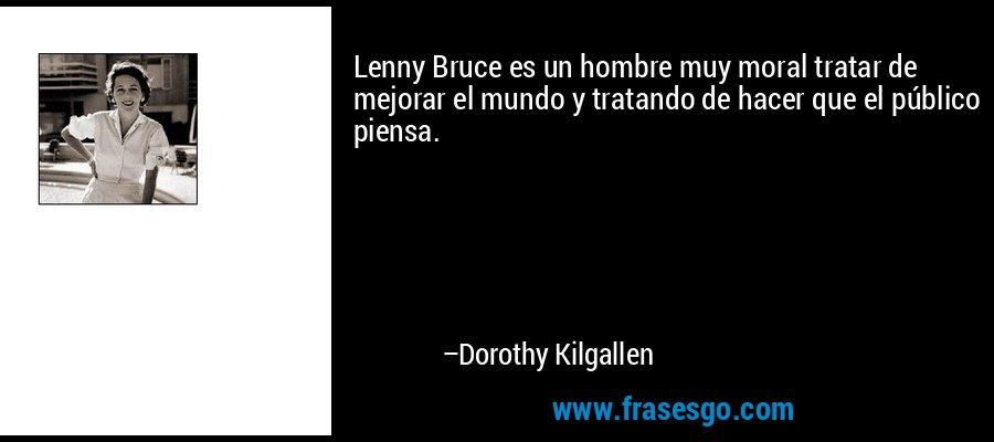 Lenny Bruce es un hombre muy moral tratar de mejorar el mundo y tratando de hacer que el público piensa. – Dorothy Kilgallen