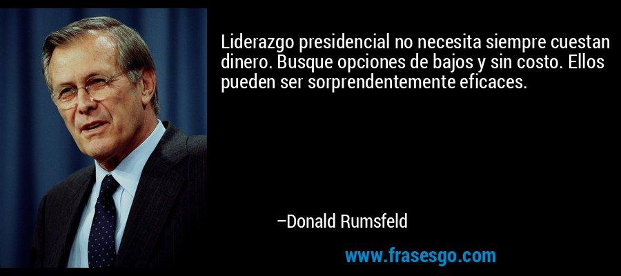 Liderazgo presidencial no necesita siempre cuestan dinero. Busque opciones de bajos y sin costo. Ellos pueden ser sorprendentemente eficaces. – Donald Rumsfeld