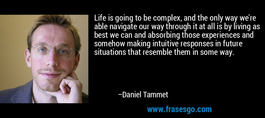 Life is going to be complex, and the only way we're able navigate our way through it at all is by living as best we can and absorbing those experiences and somehow making intuitive responses in future situations that resemble them in some way. – Daniel Tammet