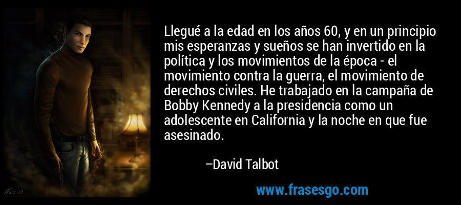 Llegué a la edad en los años 60, y en un principio mis esperanzas y sueños se han invertido en la política y los movimientos de la época - el movimiento contra la guerra, el movimiento de derechos civiles. He trabajado en la campaña de Bobby Kennedy a la presidencia como un adolescente en California y la noche en que fue asesinado. – David Talbot