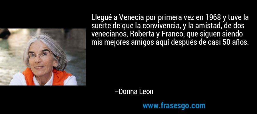 Llegué a Venecia por primera vez en 1968 y tuve la suerte de que la convivencia, y la amistad, de dos venecianos, Roberta y Franco, que siguen siendo mis mejores amigos aquí después de casi 50 años. – Donna Leon