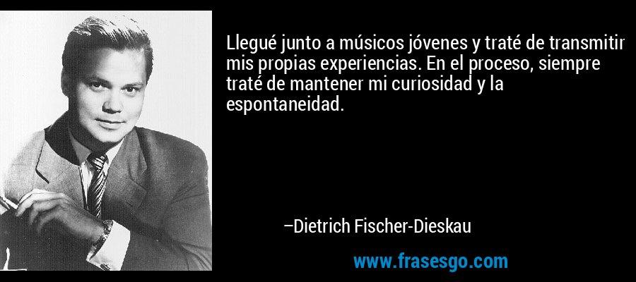 Llegué junto a músicos jóvenes y traté de transmitir mis propias experiencias. En el proceso, siempre traté de mantener mi curiosidad y la espontaneidad. – Dietrich Fischer-Dieskau