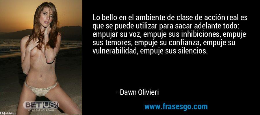 Lo bello en el ambiente de clase de acción real es que se puede utilizar para sacar adelante todo: empujar su voz, empuje sus inhibiciones, empuje sus temores, empuje su confianza, empuje su vulnerabilidad, empuje sus silencios. – Dawn Olivieri
