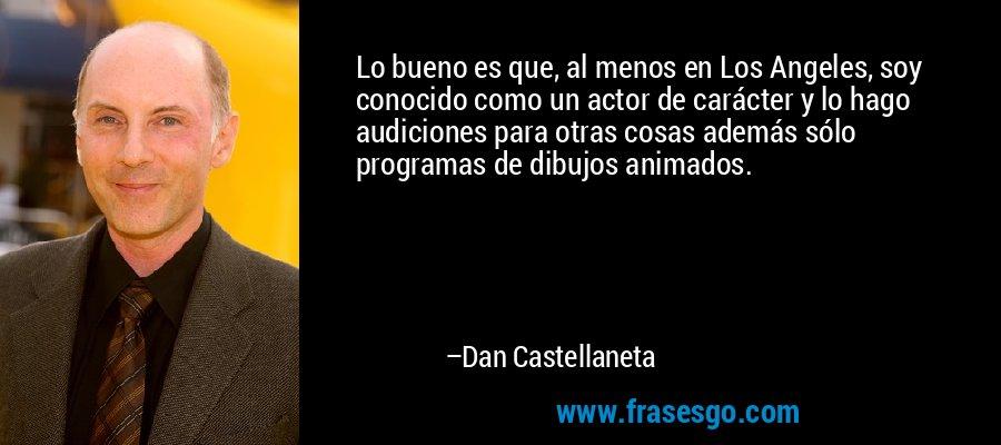 Lo bueno es que, al menos en Los Angeles, soy conocido como un actor de carácter y lo hago audiciones para otras cosas además sólo programas de dibujos animados. – Dan Castellaneta