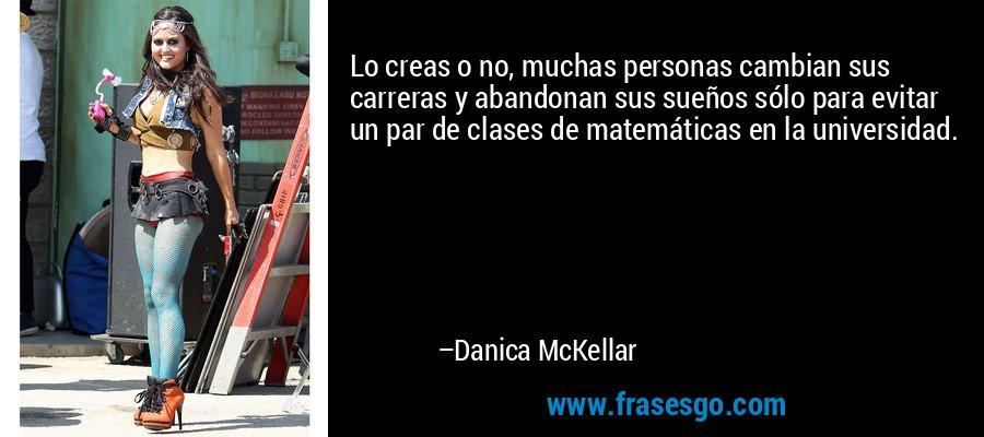 Lo creas o no, muchas personas cambian sus carreras y abandonan sus sueños sólo para evitar un par de clases de matemáticas en la universidad. – Danica McKellar