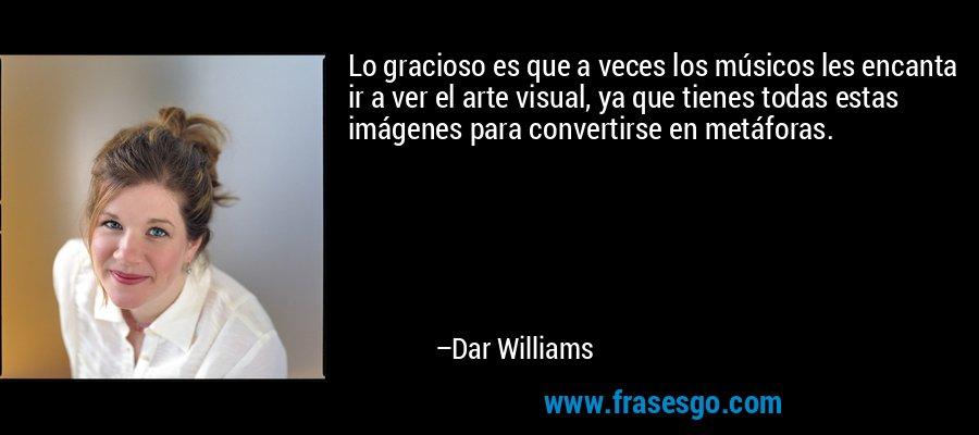 Lo gracioso es que a veces los músicos les encanta ir a ver el arte visual, ya que tienes todas estas imágenes para convertirse en metáforas. – Dar Williams
