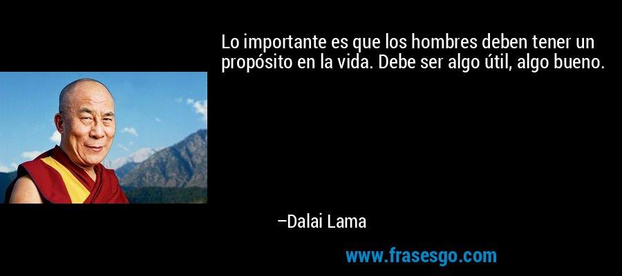 Lo importante es que los hombres deben tener un propósito en la vida. Debe ser algo útil, algo bueno. – Dalai Lama