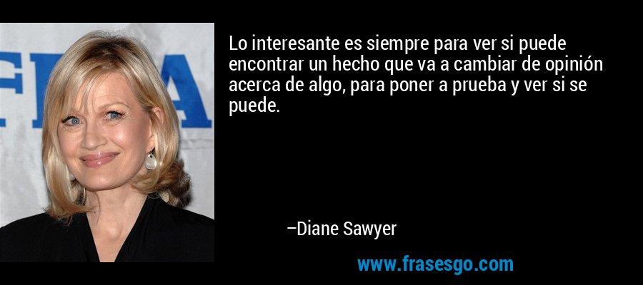 Lo interesante es siempre para ver si puede encontrar un hecho que va a cambiar de opinión acerca de algo, para poner a prueba y ver si se puede. – Diane Sawyer