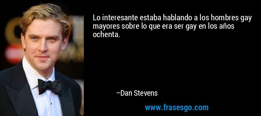 Lo interesante estaba hablando a los hombres gay mayores sobre lo que era ser gay en los años ochenta. – Dan Stevens
