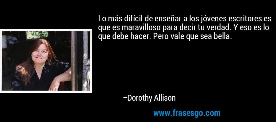 Lo más difícil de enseñar a los jóvenes escritores es que es maravilloso para decir tu verdad. Y eso es lo que debe hacer. Pero vale que sea bella. – Dorothy Allison